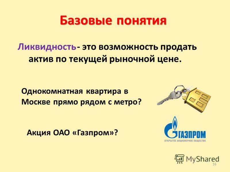 16 Базовые понятия Ликвидность - это возможность продать актив по текущей рыночной цене. Однокомнатная квартира в Москве прямо рядом с метро? Акция ОАО «Газпром»?