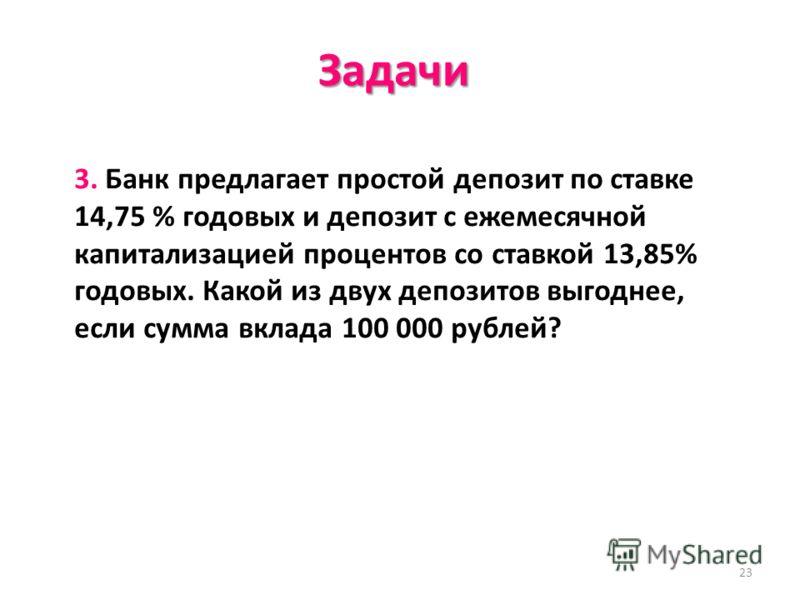 23 Задачи 3. Банк предлагает простой депозит по ставке 14,75 % годовых и депозит с ежемесячной капитализацией процентов со ставкой 13,85% годовых. Какой из двух депозитов выгоднее, если сумма вклада 100 000 рублей?