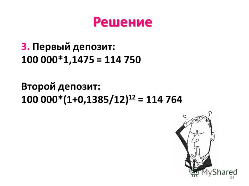 24 Решение 3. Первый депозит: 100 000*1,1475 = 114 750 Второй депозит: 100 000*(1+0,1385/12) 12 = 114 764