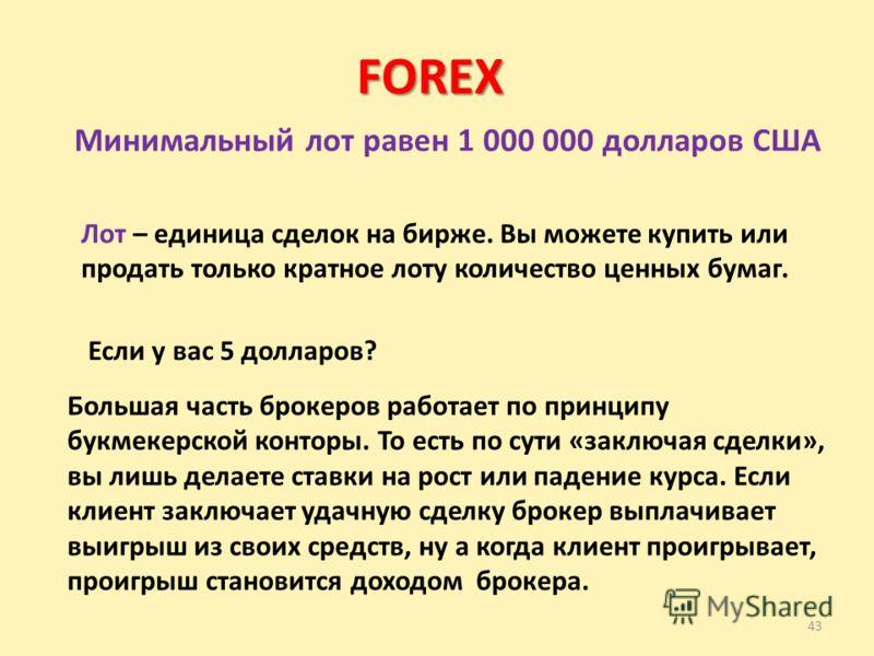 43 FOREX Минимальный лот равен 1 000 000 долларов США Лот – единица сделок на бирже. Вы можете купить или продать только кратное лоту количество ценных бумаг. Если у вас 5 долларов? Большая часть брокеров работает по принципу букмекерской конторы. То