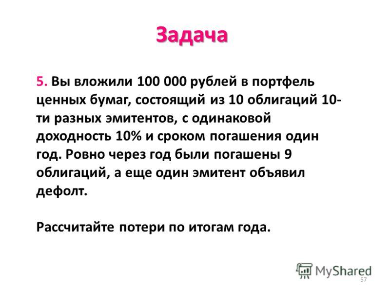 57 Задача 5. Вы вложили 100 000 рублей в портфель ценных бумаг, состоящий из 10 облигаций 10- ти разных эмитентов, с одинаковой доходность 10% и сроком погашения один год. Ровно через год были погашены 9 облигаций, а еще один эмитент объявил дефолт.