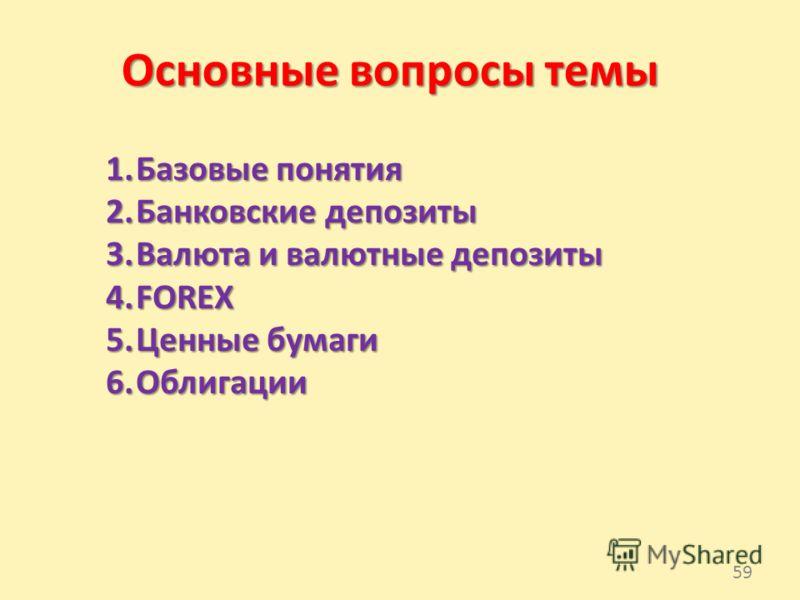 Основные вопросы темы 1.Базовые понятия 2.Банковские депозиты 3.Валюта и валютные депозиты 4.FOREX 5.Ценные бумаги 6.Облигации 59