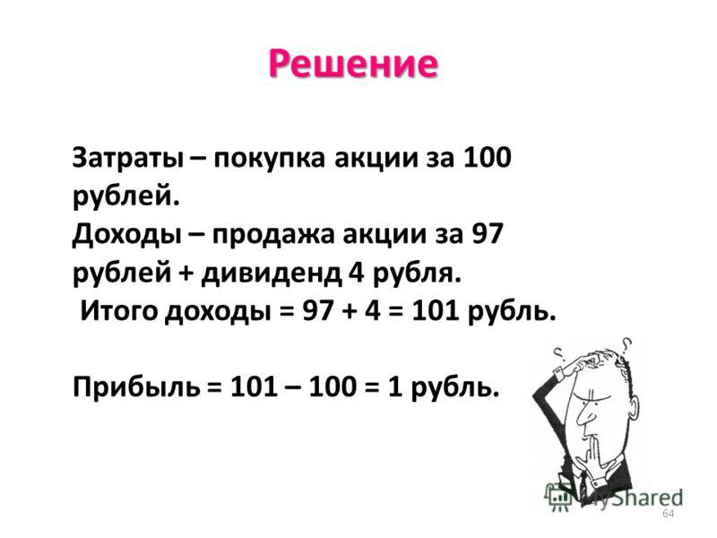 64 Решение Затраты – покупка акции за 100 рублей. Доходы – продажа акции за 97 рублей + дивиденд 4 рубля. Итого доходы = 97 + 4 = 101 рубль. Прибыль = 101 – 100 = 1 рубль.