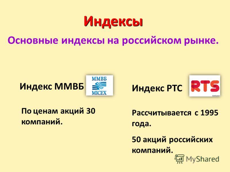 Индексы Основные индексы на российском рынке. Индекс ММВБ Индекс РТС Рассчитывается с 1995 года. 50 акций российских компаний. По ценам акций 30 компаний.