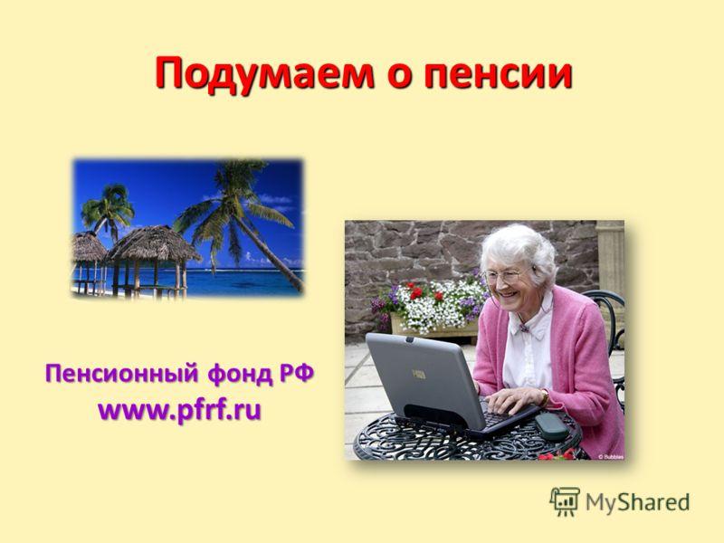 Подумаем о пенсии Пенсионный фонд РФ www.pfrf.ru