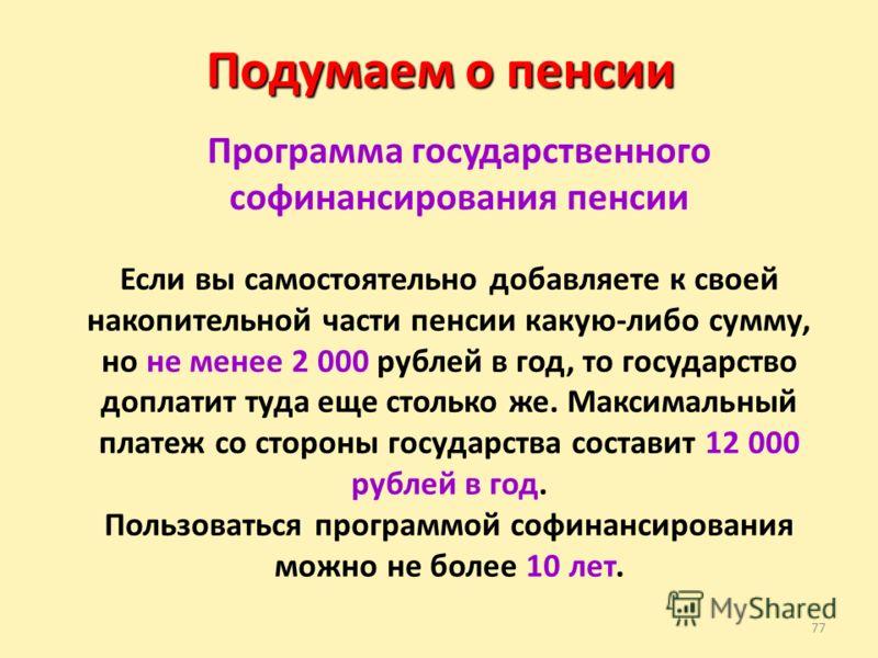 77 Подумаем о пенсии Программа государственного софинансирования пенсии Если вы самостоятельно добавляете к своей накопительной части пенсии какую-либо сумму, но не менее 2 000 рублей в год, то государство доплатит туда еще столько же. Максимальный п