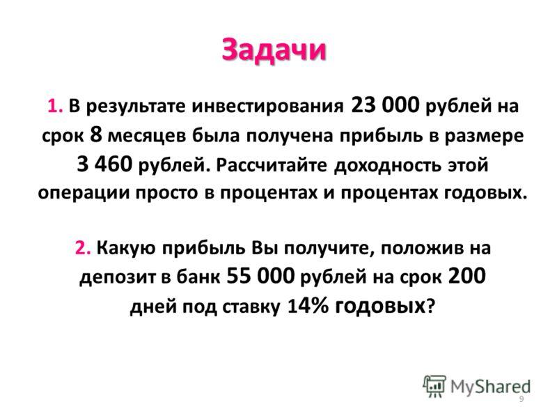 9 Задачи 1. В результате инвестирования 23 000 рублей на срок 8 месяцев была получена прибыль в размере 3 460 рублей. Рассчитайте доходность этой операции просто в процентах и процентах годовых. 2. Какую прибыль Вы получите, положив на депозит в банк