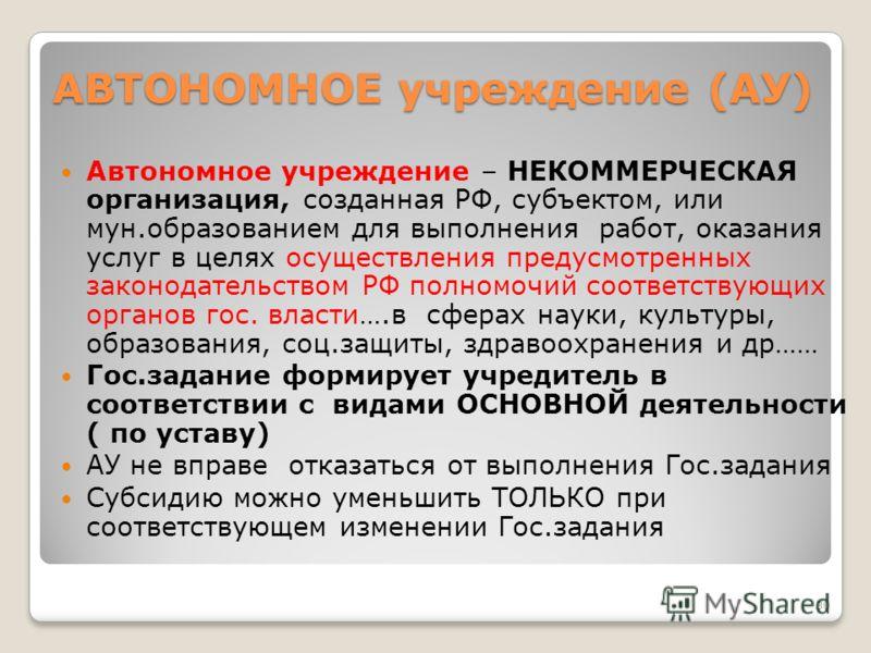 30 АВТОНОМНОЕ учреждение (АУ) Автономное учреждение – НЕКОММЕРЧЕСКАЯ организация, созданная РФ, субъектом, или мун.образованием для выполнения работ, оказания услуг в целях осуществления предусмотренных законодательством РФ полномочий соответствующих