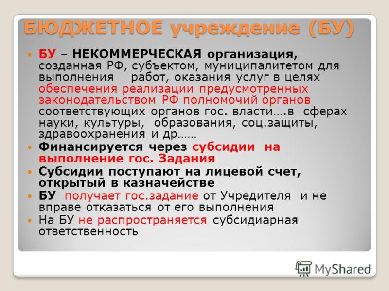 7 БЮДЖЕТНОЕ учреждение (БУ) БУ – НЕКОММЕРЧЕСКАЯ организация, созданная РФ, субъектом, муниципалитетом для выполнения работ, оказания услуг в целях обеспечения реализации предусмотренных законодательством РФ полномочий органов соответствующих органов