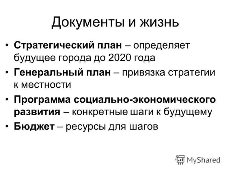 Документы и жизнь Стратегический план – определяет будущее города до 2020 года Генеральный план – привязка стратегии к местности Программа социально-экономического развития – конкретные шаги к будущему Бюджет – ресурсы для шагов