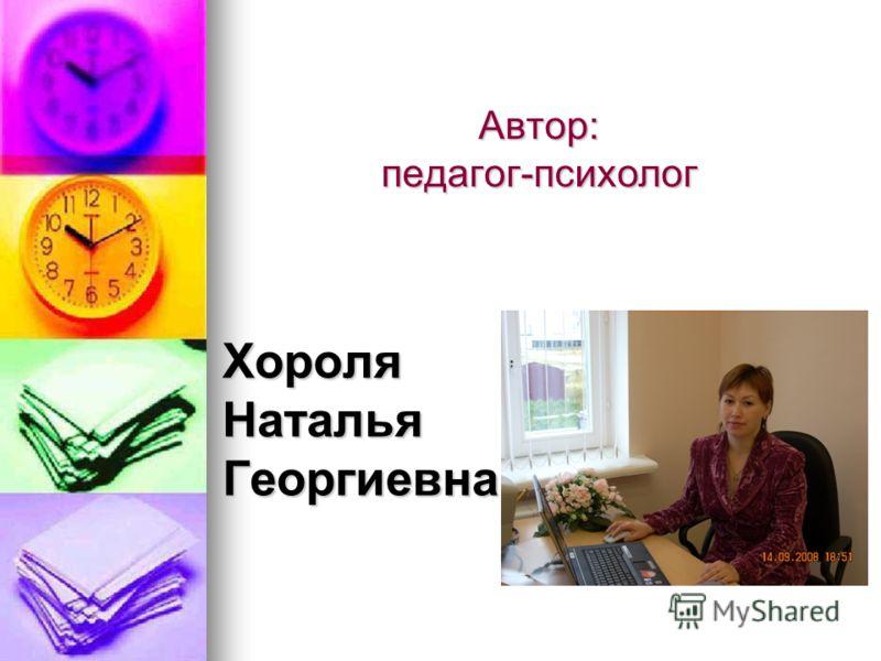 Автор: педагог-психолог ХороляНатальяГеоргиевна