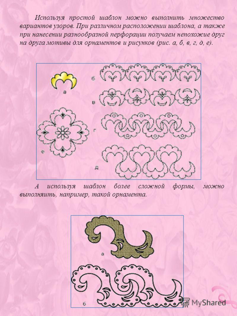 Используя простой шаблон можно выполнить множество вариантов узоров. При различном расположении шаблона, а также при нанесении разнообразной перфорации получаем непохожие друг на друга мотивы для орнаментов и рисунков (рис. а, б, в, г, д, е). А испол