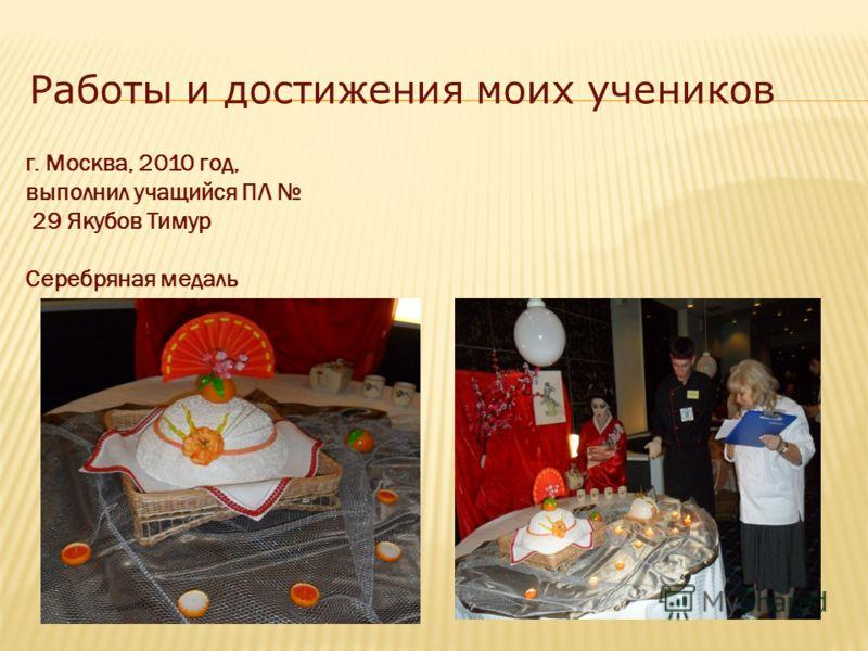 г. Москва, 2010 год, выполнил учащийся ПЛ 29 Якубов Тимур Серебряная медаль Работы и достижения моих учеников