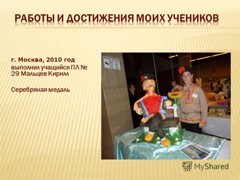 г. Москва, 2010 год выполнил учащийся ПЛ 29 Мальцев Кирилл Серебряная медаль