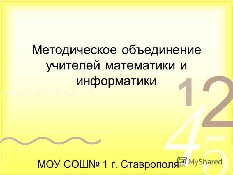 Методическое объединение учителей математики и информатики МОУ СОШ 1 г. Ставрополя