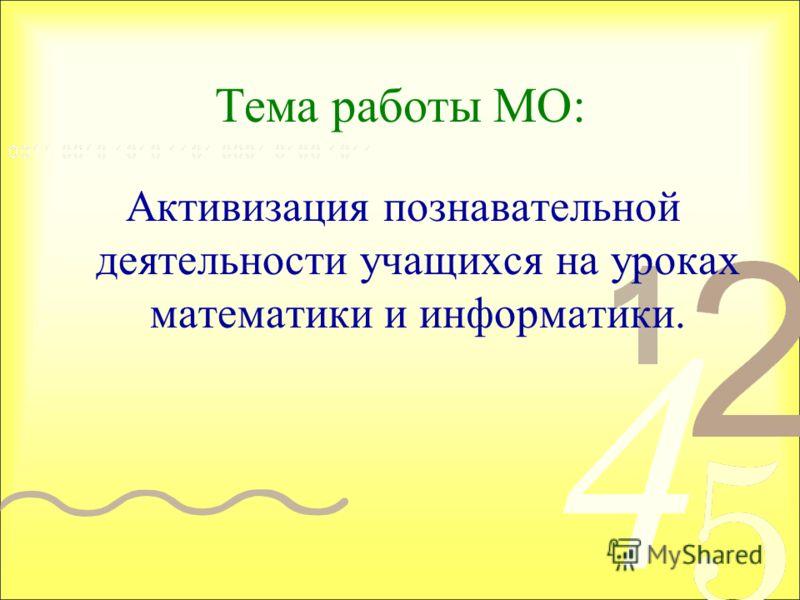 Тема работы МО: Активизация познавательной деятельности учащихся на уроках математики и информатики.