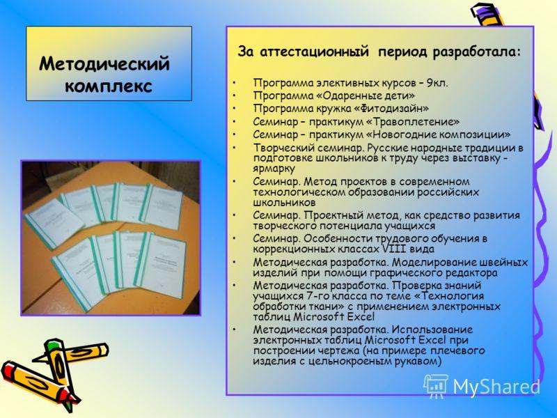 За аттестационный период разработала: Программа элективных курсов – 9кл. Программа «Одаренные дети» Программа кружка «Фитодизайн» Семинар – практикум «Травоплетение» Семинар – практикум «Новогодние композиции» Творческий семинар. Русские народные тра