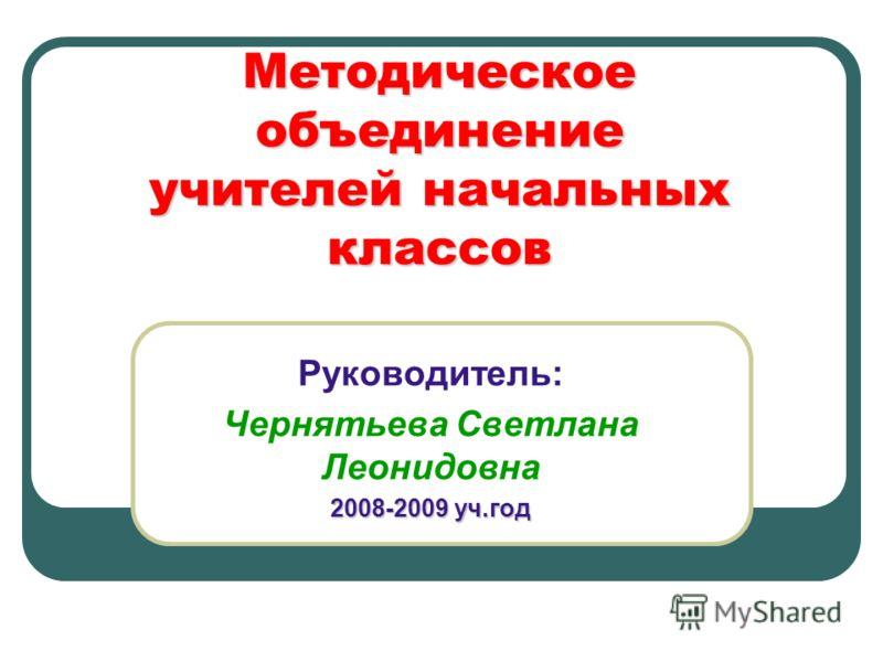 Методическое объединение учителей начальных классов Руководитель: Чернятьева Светлана Леонидовна 2008-2009 уч.год