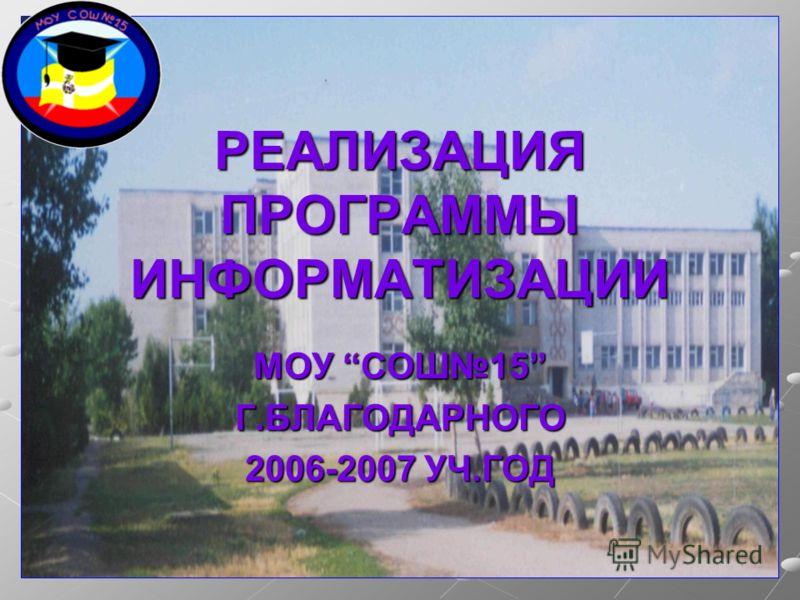 РЕАЛИЗАЦИЯ ПРОГРАММЫ ИНФОРМАТИЗАЦИИ МОУ СОШ15 Г.БЛАГОДАРНОГО 2006-2007 УЧ.ГОД