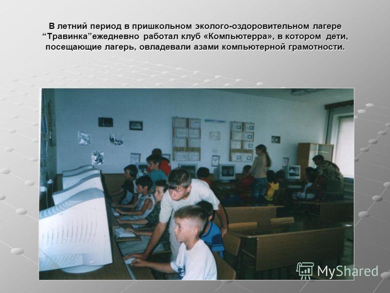 В летний период в пришкольном эколого-оздоровительном лагере Травинкаежедневно работал клуб «Компьютерра», в котором дети, посещающие лагерь, овладевали азами компьютерной грамотности.