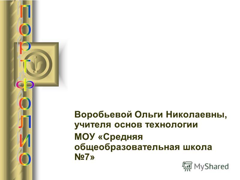 Воробьевой Ольги Николаевны, учителя основ технологии МОУ «Средняя общеобразовательная школа 7»