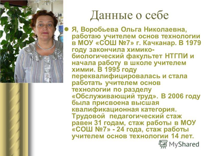 Я, Воробьева Ольга Николаевна, работаю учителем основ технологии в МОУ «СОШ 7» г. Качканар. В 1979 году закончила химико- биологический факультет НТГПИ и начала работу в школе учителем химии. В 1995 году переквалифицировалась и стала работать учителе
