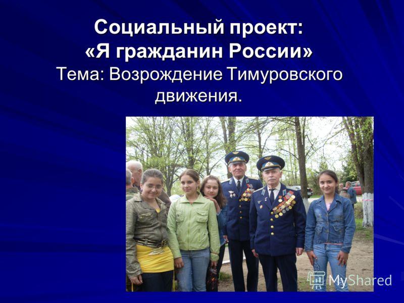 Социальный проект: «Я гражданин России» Тема: Возрождение Тимуровского движения.