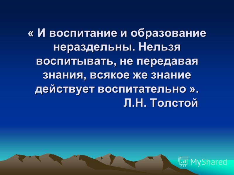 « И воспитание и образование нераздельны. Нельзя воспитывать, не передавая знания, всякое же знание действует воспитательно ». Л.Н. Толстой