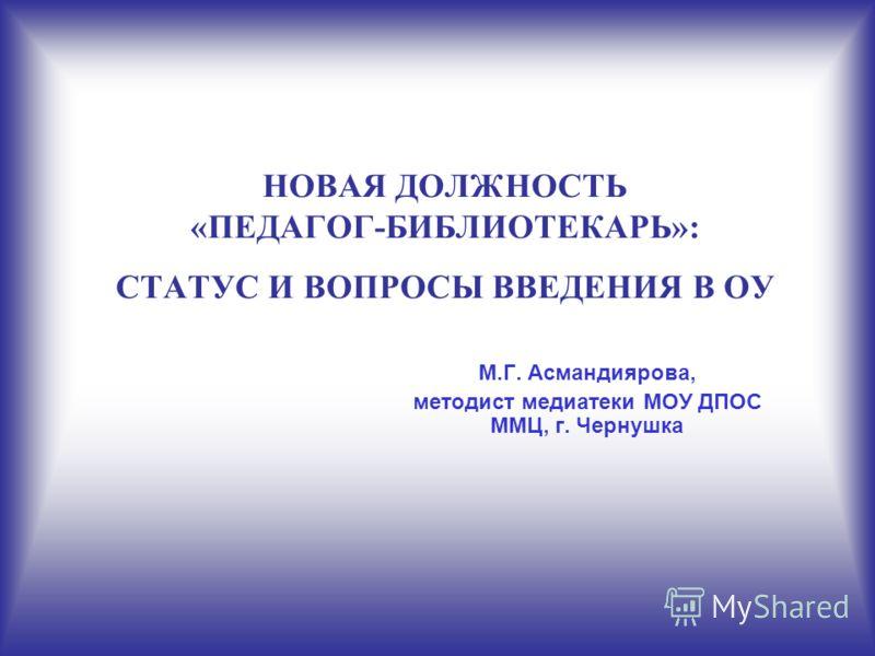 НОВАЯ ДОЛЖНОСТЬ «ПЕДАГОГ-БИБЛИОТЕКАРЬ»: СТАТУС И ВОПРОСЫ ВВЕДЕНИЯ В ОУ М.Г. Асмандиярова, методист медиатеки МОУ ДПОС ММЦ, г. Чернушка