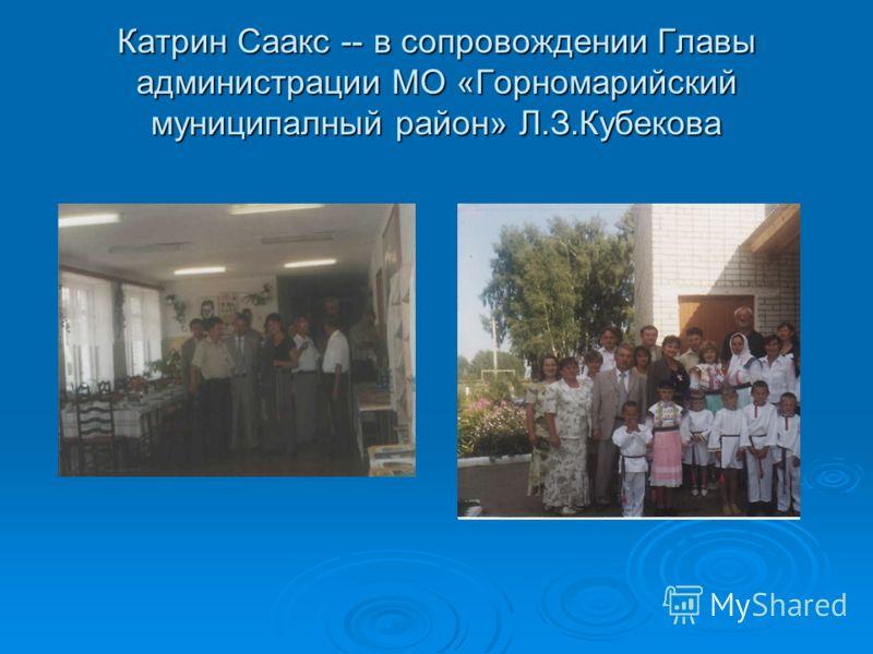 Катрин Саакс -- в сопровождении Главы администрации МО «Горномарийский муниципалный район» Л.З.Кубекова