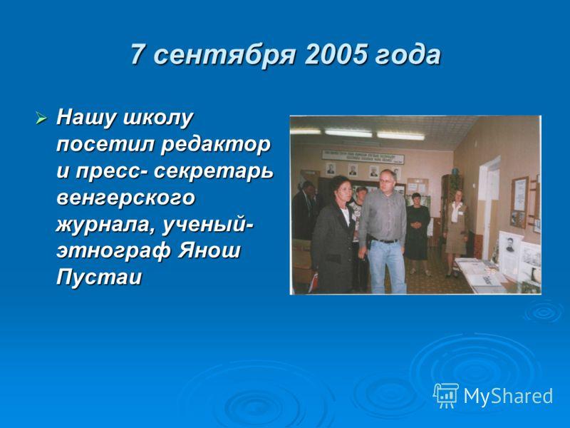 7 сентября 2005 года Нашу школу посетил редактор и пресс- секретарь венгерского журнала, ученый- этнограф Янош Пустаи Нашу школу посетил редактор и пресс- секретарь венгерского журнала, ученый- этнограф Янош Пустаи