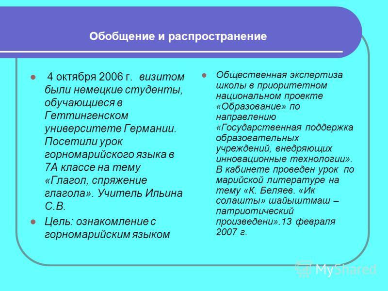 Обобщение и распространение 4 октября 2006 г. визитом были немецкие студенты, обучающиеся в Геттингенском университете Германии. Посетили урок горномарийского языка в 7А классе на тему «Глагол, спряжение глагола». Учитель Ильина С.В. Цель: ознакомлен