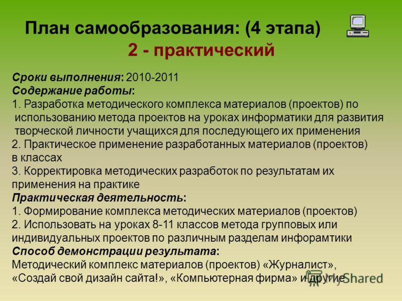 План самообразования: (4 этапа) 2 - практический Сроки выполнения: 2010-2011 Содержание работы: 1. Разработка методического комплекса материалов (проектов) по использованию метода проектов на уроках информатики для развития творческой личности учащих
