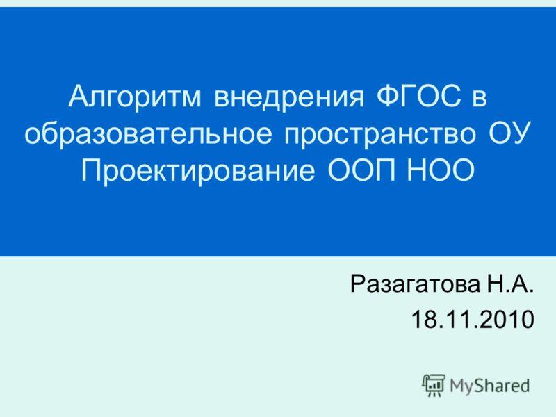 Алгоритм внедрения ФГОС в образовательное пространство ОУ Проектирование ООП НОО Разагатова Н.А. 18.11.2010