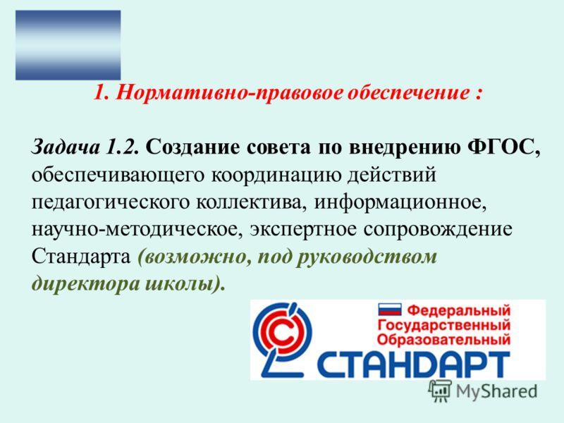 1. Нормативно-правовое обеспечение : Задача 1.2. Создание совета по внедрению ФГОС, обеспечивающего координацию действий педагогического коллектива, информационное, научно-методическое, экспертное сопровождение Стандарта (возможно, под руководством д