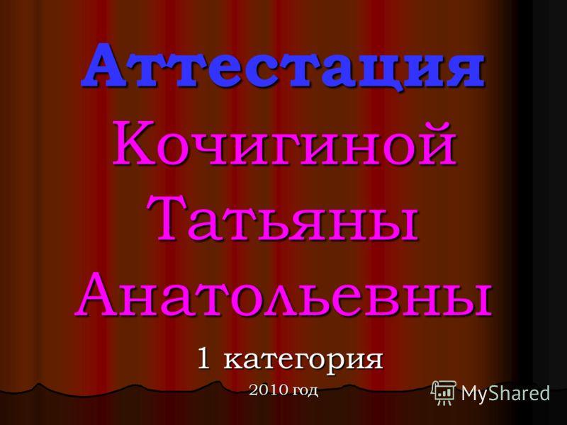 Аттестация Кочигиной Татьяны Анатольевны 1 категория 1 категория 2010 год