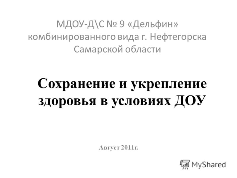 Сохранение и укрепление здоровья в условиях ДОУ МДОУ-Д\С 9 «Дельфин» комбинированного вида г. Нефтегорска Самарской области Август 2011г.