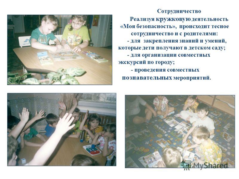 Сотрудничество Реализуя кружковую деятельность «Моя безопасность», происходит тесное сотрудничество и с родителями: - для закрепления знаний и умений, которые дети получают в детском саду; - для организации совместных экскурсий по городу; - проведени