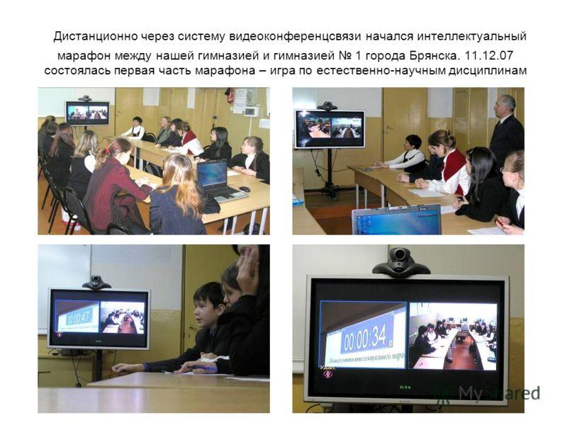 Дистанционно через систему видеоконференцсвязи начался интеллектуальный марафон между нашей гимназией и гимназией 1 города Брянска. 11.12.07 состоялась первая часть марафона – игра по естественно-научным дисциплинам