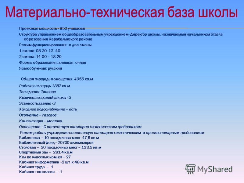 Проектная мощность - 950 учащихся Структура управлением общеобразовательным учреждением- Директор школы, назначаемый начальником отдела образования Карабалыкского района Режим функционирования: в две смены 1 смена: 08.30- 13. 40 2 смена: 14.00 – 18.2