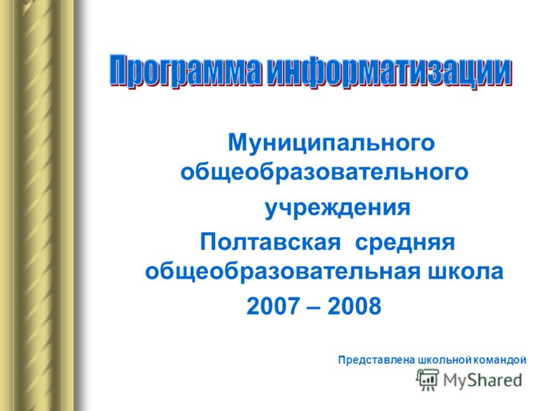 Муниципального общеобразовательного учреждения Полтавская средняя общеобразовательная школа 2007 – 2008 Представлена школьной командой