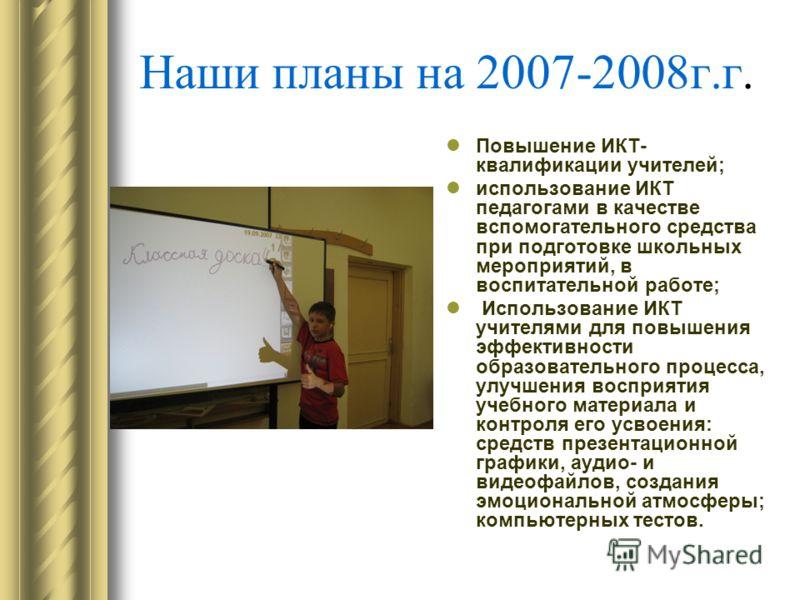 Наши планы на 2007-2008г.г. Повышение ИКТ- квалификации учителей; использование ИКТ педагогами в качестве вспомогательного средства при подготовке школьных мероприятий, в воспитательной работе; Использование ИКТ учителями для повышения эффективности