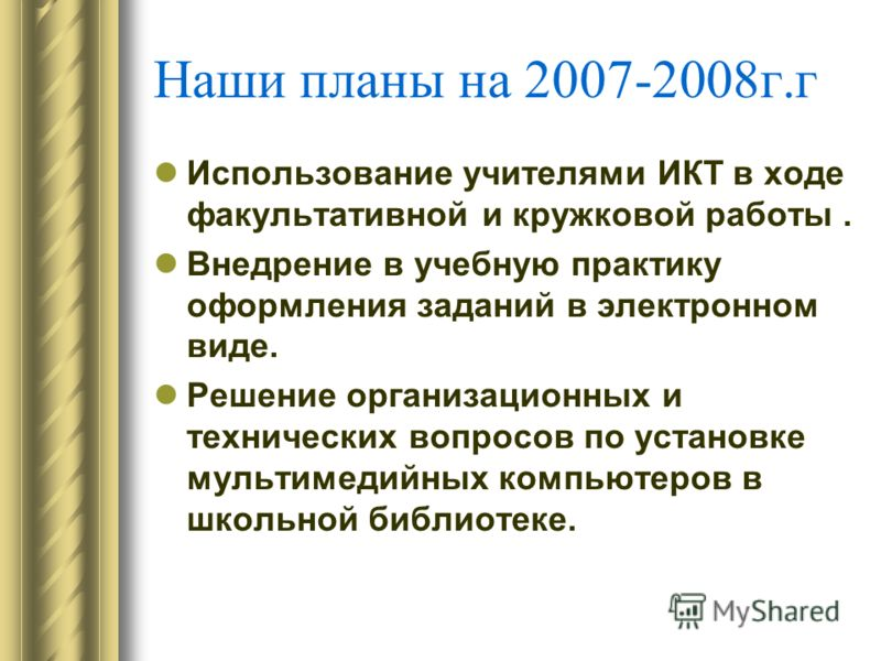 Наши планы на 2007-2008г.г Использование учителями ИКТ в ходе факультативной и кружковой работы. Внедрение в учебную практику оформления заданий в электронном виде. Решение организационных и технических вопросов по установке мультимедийных компьютеро