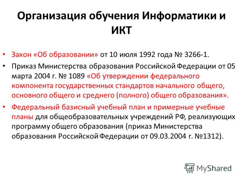 Организация обучения Информатики и ИКТ Закон «Об образовании» от 10 июля 1992 года 3266-1. Приказ Министерства образования Российской Федерации от 05 марта 2004 г. 1089 «Об утверждении федерального компонента государственных стандартов начального общ