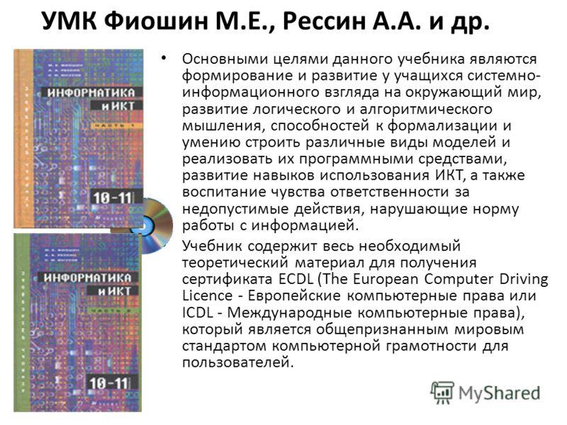 УМК Фиошин М.Е., Рессин А.А. и др. Основными целями данного учебника являются формирование и развитие у учащихся системно- информационного взгляда на окружающий мир, развитие логического и алгоритмического мышления, способностей к формализации и умен