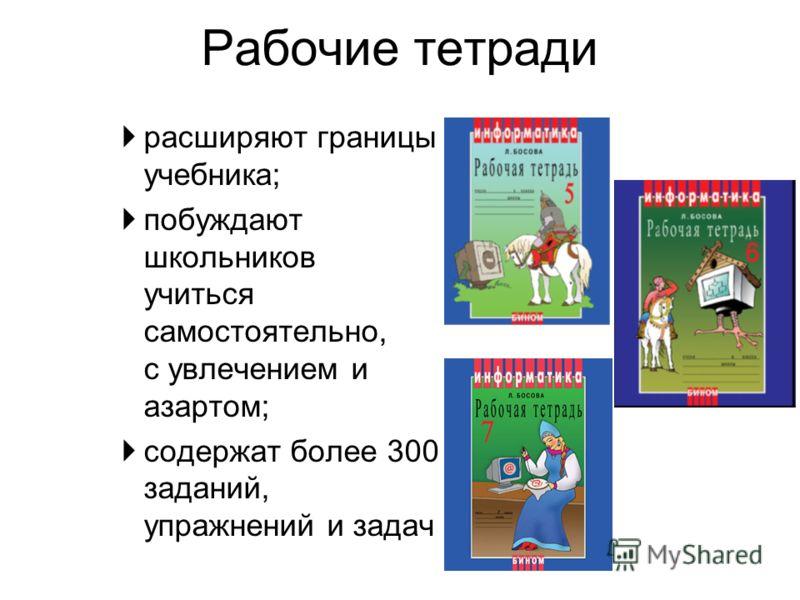 Рабочие тетради расширяют границы учебника; побуждают школьников учиться самостоятельно, с увлечением и азартом; содержат более 300 заданий, упражнений и задач