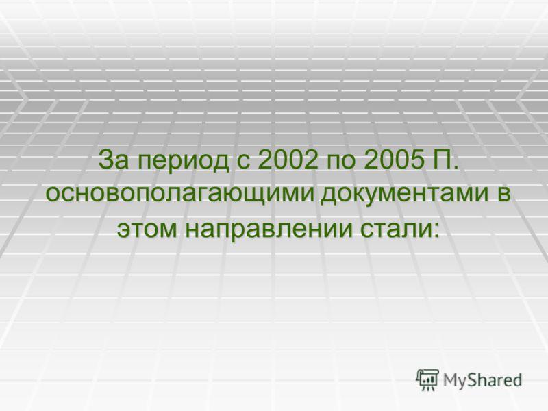 За период с 2002 по 2005 П. основополагающими документами в этом направлении стали:
