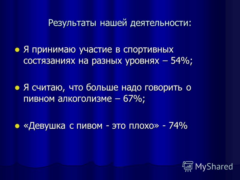 Результаты нашей деятельности: Я принимаю участие в спортивных состязаниях на разных уровнях – 54%; Я принимаю участие в спортивных состязаниях на разных уровнях – 54%; Я считаю, что больше надо говорить о пивном алкоголизме – 67%; Я считаю, что боль