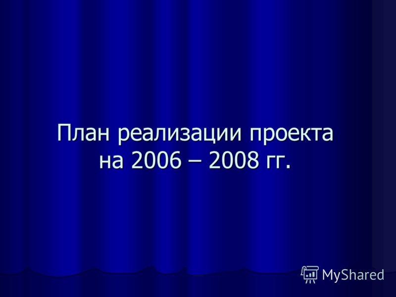 План реализации проекта на 2006 – 2008 гг.