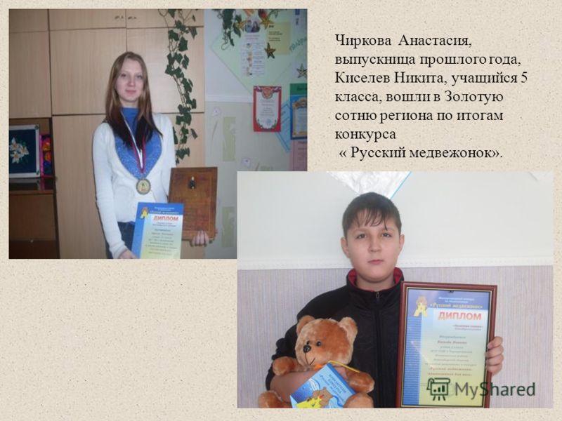 Чиркова Анастасия, выпускница прошлого года, Киселев Никита, учащийся 5 класса, вошли в Золотую сотню региона по итогам конкурса « Русский медвежонок».